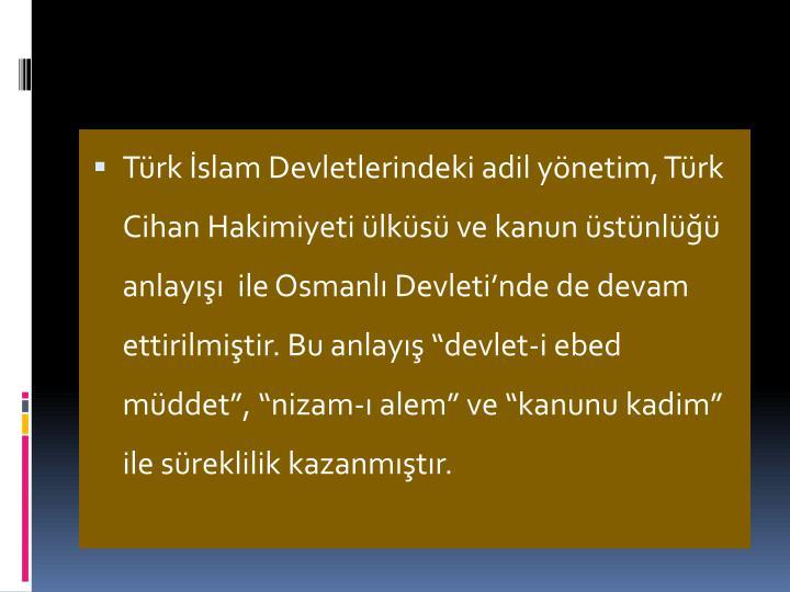 """Türk İslam Devletlerindeki adil yönetim, Türk Cihan Hakimiyeti ülküsü ve kanun üstünlüğü anlayışı  ile Osmanlı Devleti'nde de devam ettirilmiştir. Bu anlayış """"devlet-i"""