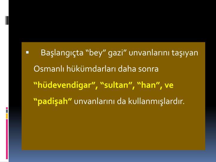 """Başlangıçta """"bey"""" gazi"""" unvanlarını taşıyan Osmanlı hükümdarları daha sonra"""