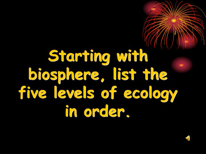 Starting with biosphere list the five levels of ecology in order