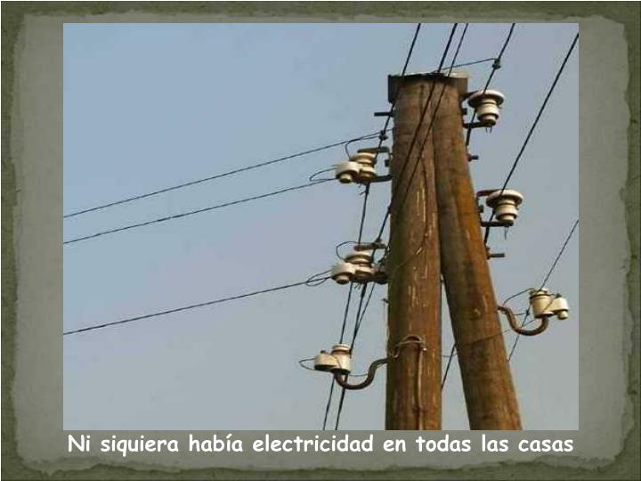 Ni siquiera había electricidad en todas las casas