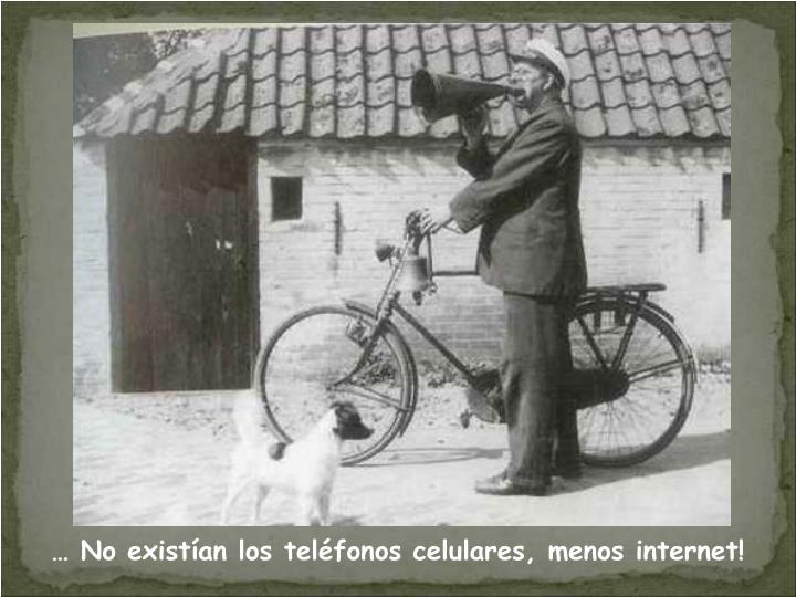 … No existían los teléfonos celulares, menos internet!