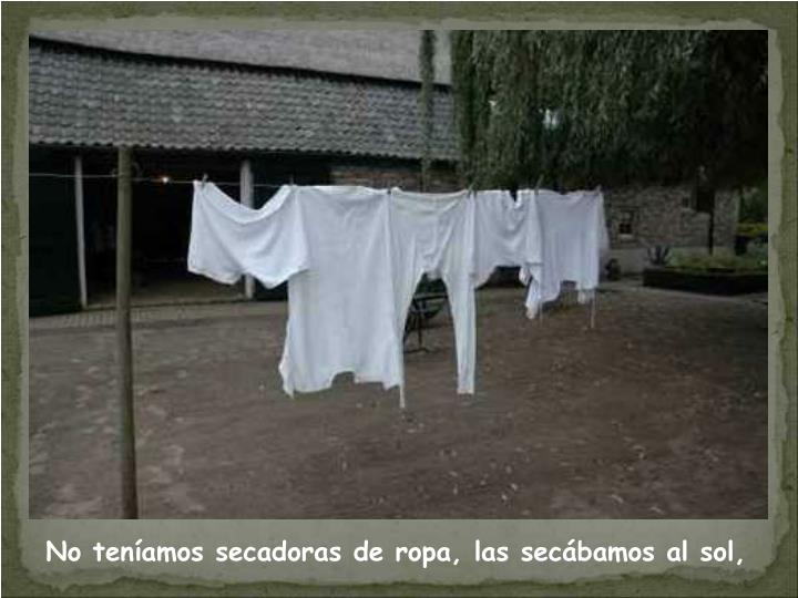 No teníamos secadoras de ropa, las secábamos al sol,