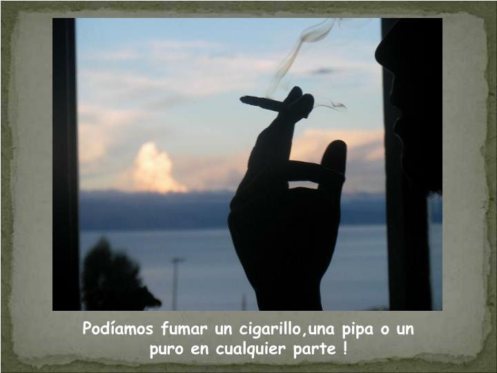 Podíamos fumar un cigarillo,una pipa o un                 puro en cualquier parte !