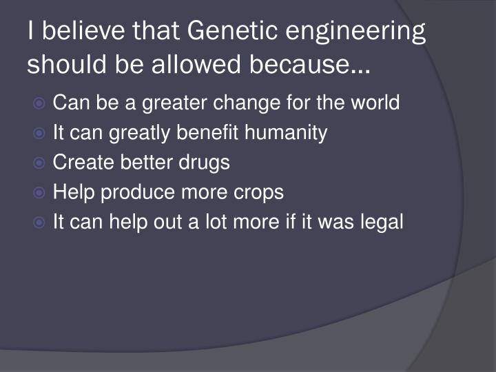 an opinion that genetic engineering will help fight disease A powerful genetic engineering technique holds promise for wiping out diseases and improving agriculture but the species-altering approach stirs anxiety about unintended consequences.