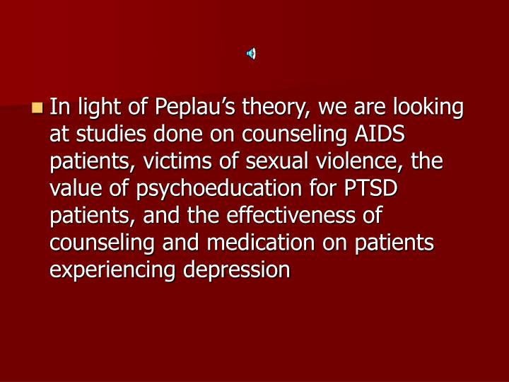 In light of Peplau's theory, we are looking at studies done on counseling AIDS patients, victims of sexual violence, the value of psychoeducation for PTSD patients, and the effectiveness of counseling and medication on patients experiencing depression