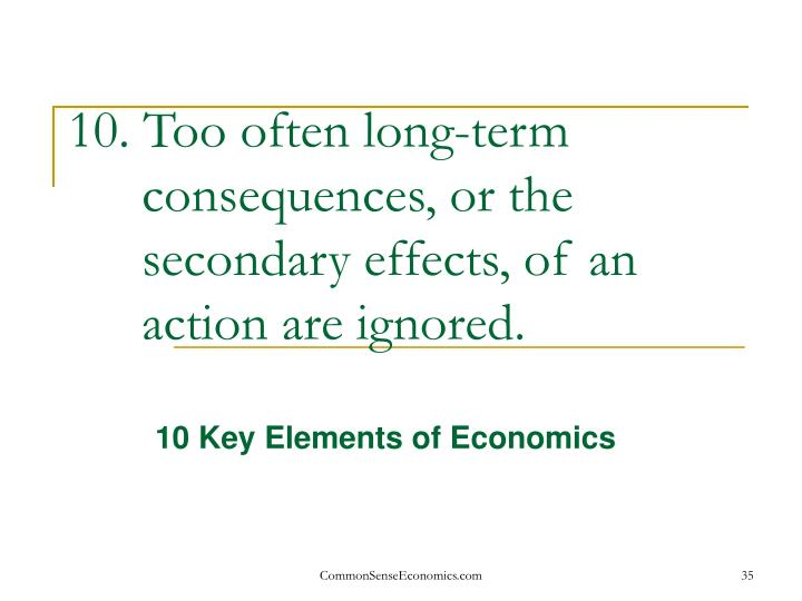 10. Too often long-term consequences, or the secondary effects, of an action are ignored.