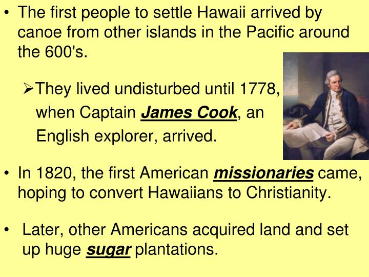 The first people to settle Hawaii arrived by canoe from other islands in the Pacific around the 600's.
