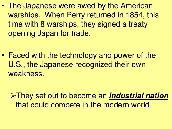 The Japanese were awed by the American warships.  When Perry returned in 1854, this time with 8 wars...