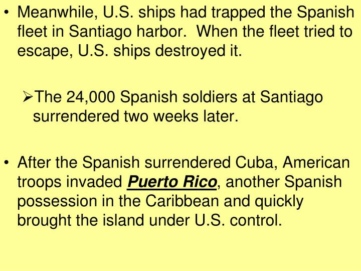 Meanwhile, U.S. ships had trapped the Spanish fleet in Santiago harbor.  When the fleet tried to escape, U.S. ships destroyed it.