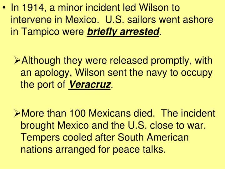 In 1914, a minor incident led Wilson to intervene in Mexico.  U.S. sailors went ashore in Tampico were