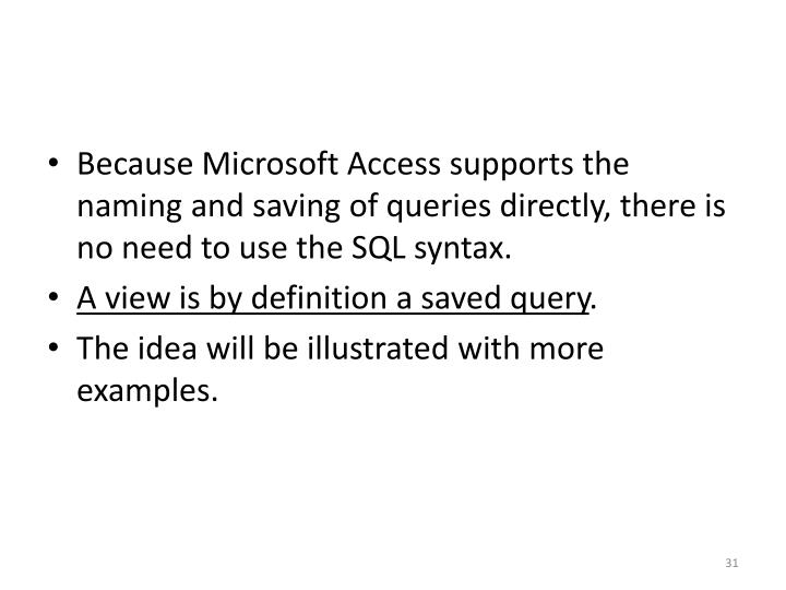 Because Microsoft Access supports the naming and saving of queries directly, there is no need to use the SQL syntax.