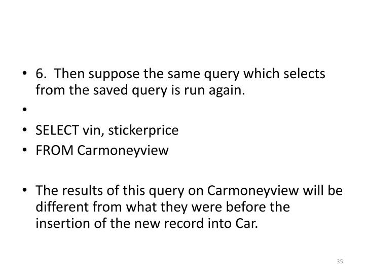 6.  Then suppose the same query which selects from the saved query is run again.