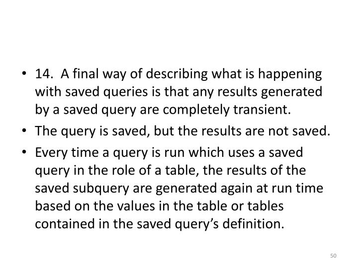 14.  A final way of describing what is happening with saved queries is that any results generated by a saved query are completely transient.