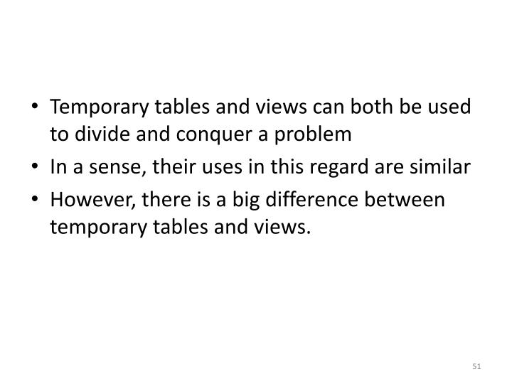 Temporary tables and views can both be used to divide and conquer a problem