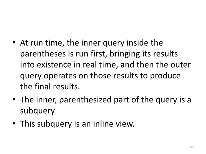 At run time, the inner query inside the parentheses is run first, bringing its results into existence in real time, and then the outer query operates on those results to produce the final results.