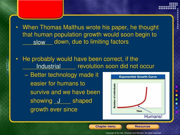 When Thomas Malthus wrote his paper, he thought that human population growth would soon begin to _________ down, due to limiting factors