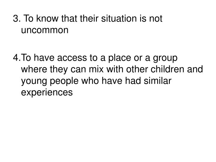 3. To know that their situation is not uncommon