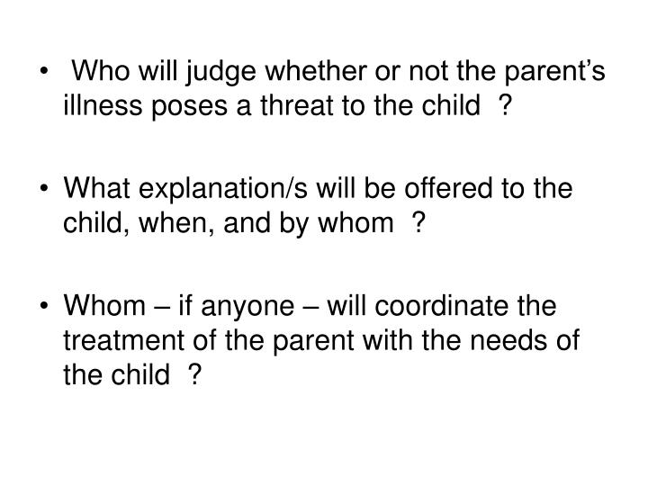 Who will judge whether or not the parent's illness poses a threat to the child  ?