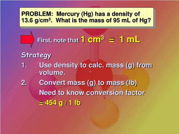 PROBLEM:  Mercury (Hg) has a density of 13.6 g/cm