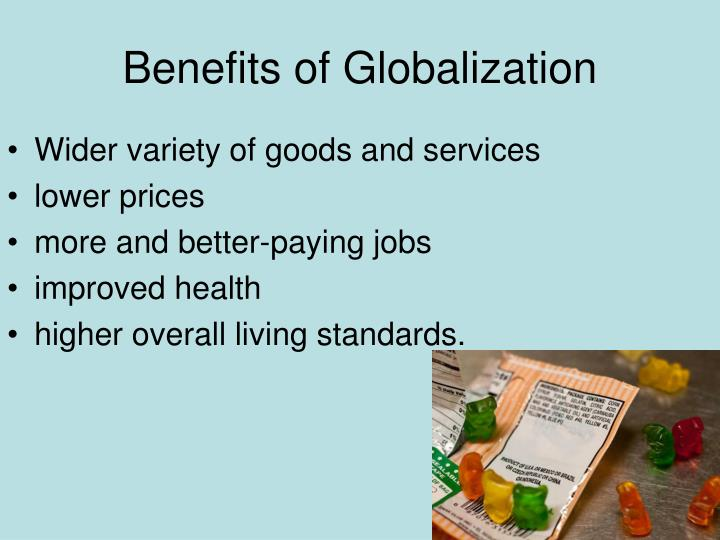 benefits of globalization Economic globalisation, one of the dimensions of globalisation, gained prominence during the 1980's and 1990's policy initiatives by governments were geared.