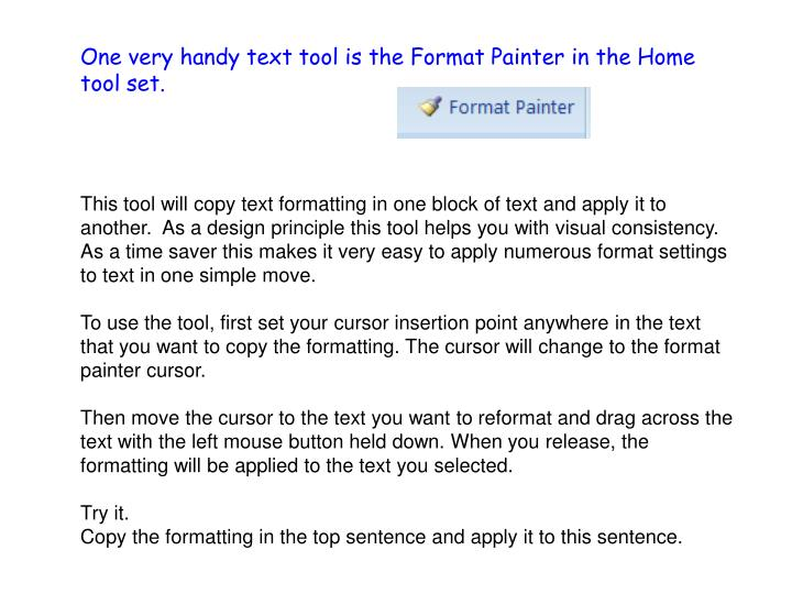 One very handy text tool is the Format Painter in the Home tool set.