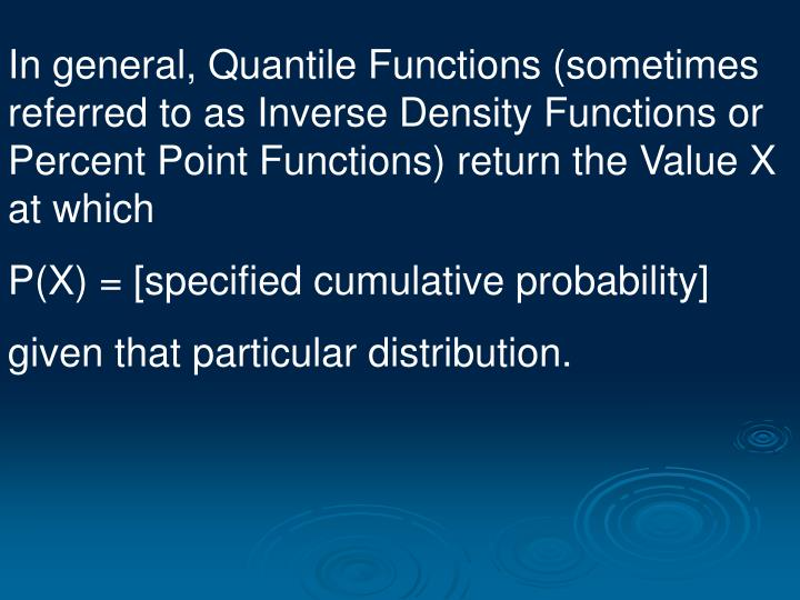 In general, Quantile Functions (sometimes referred to as Inverse Density Functions or Percent Point ...