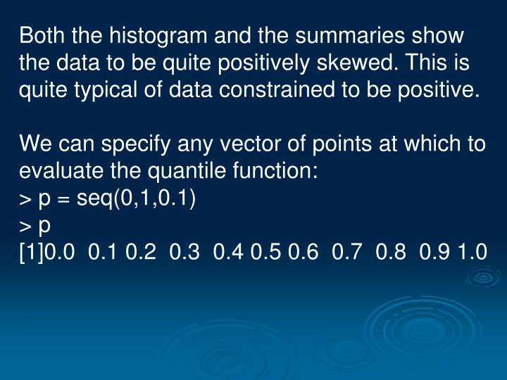 Both the histogram and the summaries show the data to be quite positively skewed. This is quite typical of data constrained to be positive.