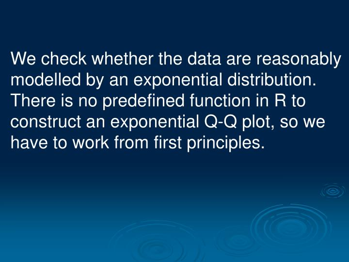 We check whether the data are reasonably modelled by an exponential distribution. There is no predefined function in R to construct an exponential Q-Q plot, so we have to work from first principles.