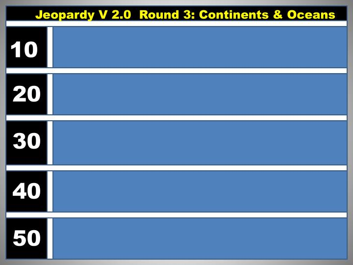 Jeopardy V 2.0  Round 3: Continents & Oceans