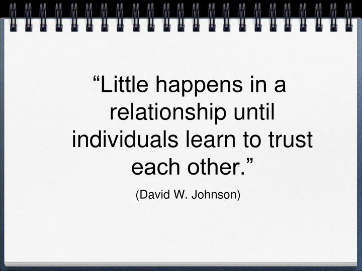 """""""Little happens in a relationship until individuals learn to trust each other."""""""