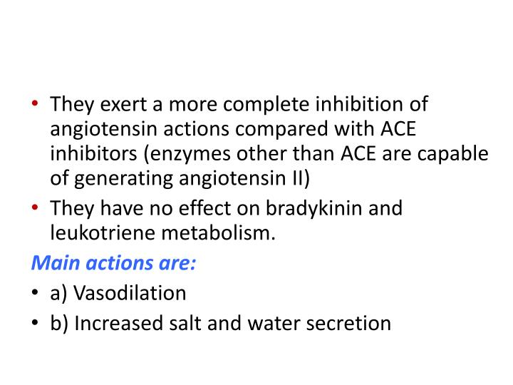 They exert a more complete inhibition of angiotensin actions compared with ACE inhibitors (enzymes other than ACE are capable of generating angiotensin II)