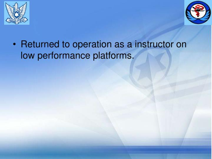Returned to operation as a instructor on low performance platforms.