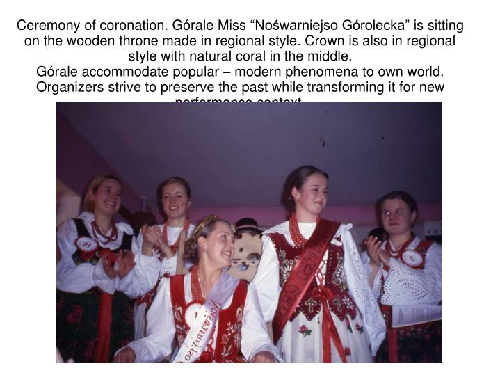 "Ceremony of coronation. Górale Miss ""Nośwarniejso Górolecka"" is sitting on the wooden throne made in regional style. Crown is also in regional style with natural coral in the middle."