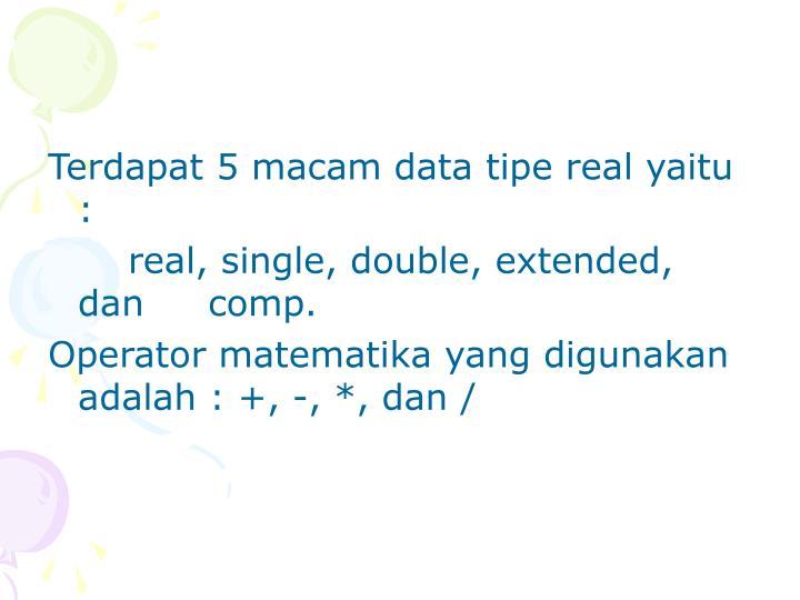 Terdapat 5 macam data tipe real yaitu :