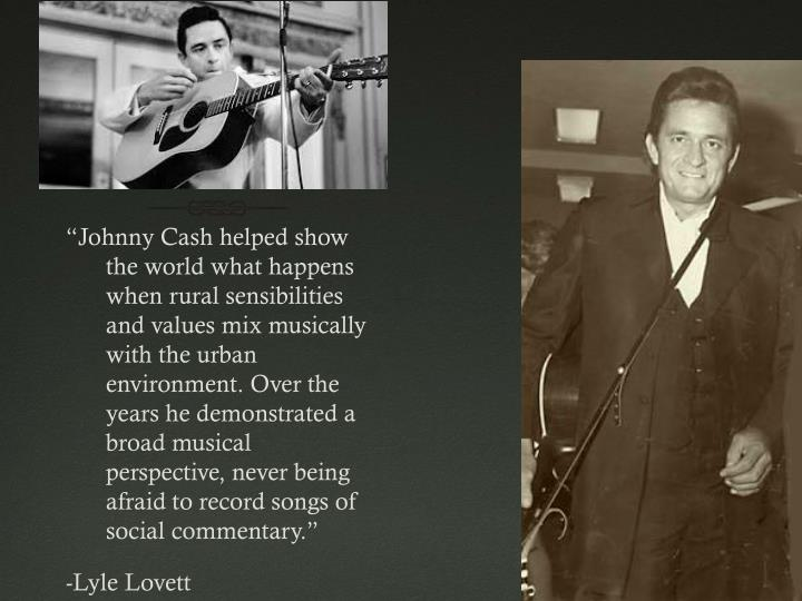 """Johnny Cash helped show the world what happens when rural sensibilities and values mix musically with the urban environment. Over the years he demonstrated a broad musical perspective, never being afraid to record songs of social commentary."""