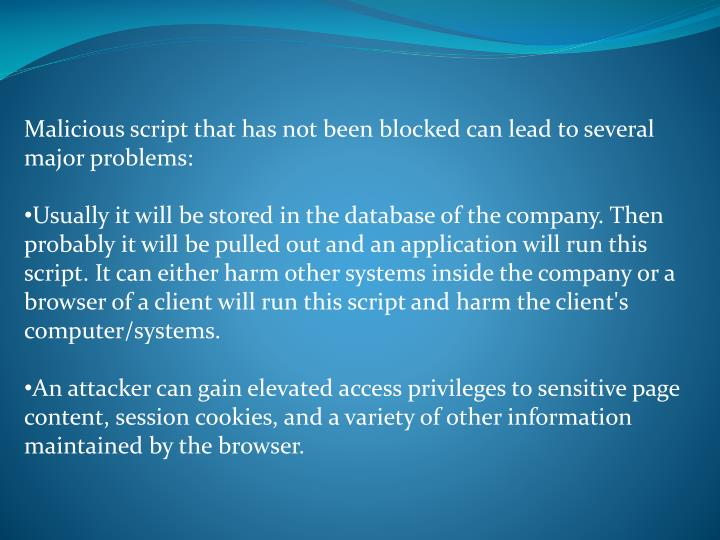 Malicious script that has not been blocked can lead to several major problems: