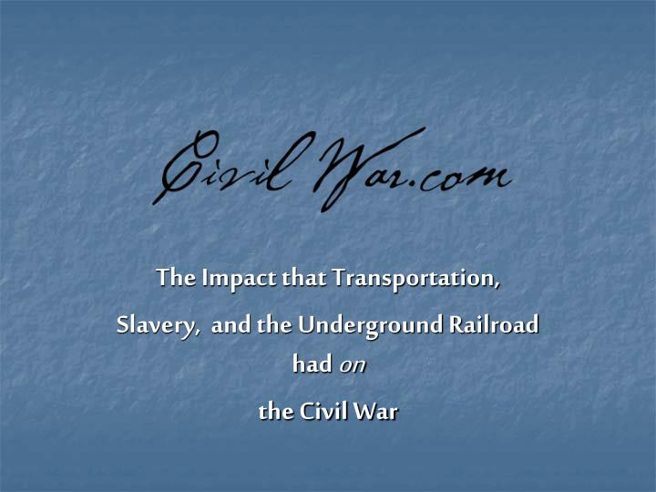 the impact that transportation slavery and the underground railroad had on the civil war n.