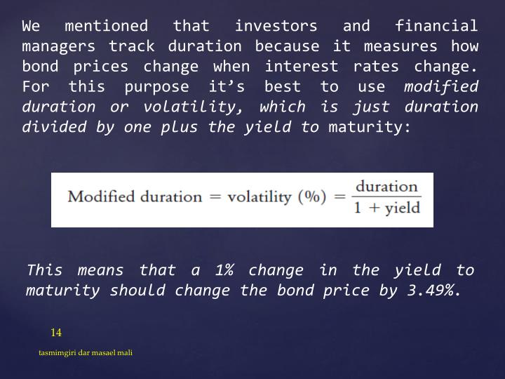 We mentioned that investors and financial managers track duration because it measures how bond prices change when interest rates change. For this purpose it's best to use