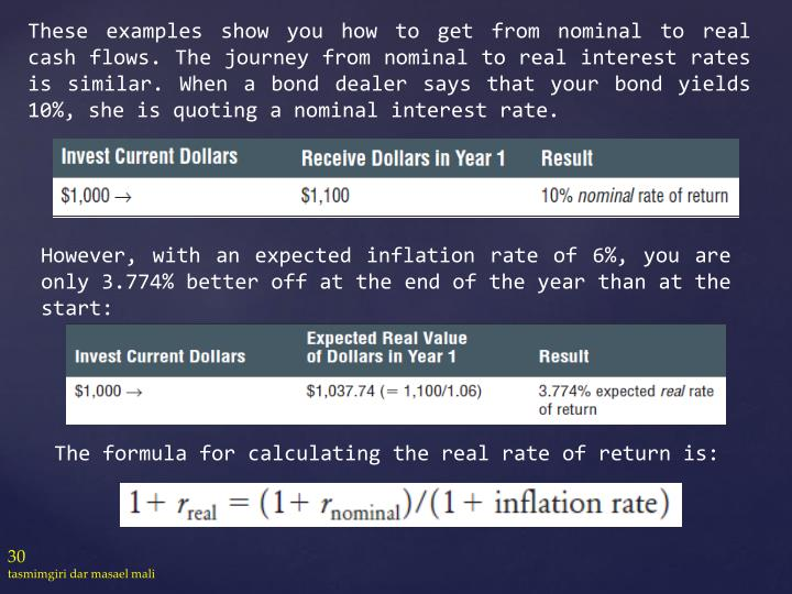 These examples show you how to get from nominal to real cash flows. The journey from nominal to real interest rates is similar. When a bond dealer says that your bond yields 10%, she is quoting a nominal interest rate.