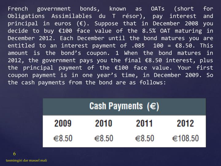 French government bonds, known as OATs (short for Obligations Assimilables du T résor), pay interest and principal in euros (€). Suppose that in December 2008 you decide to buy €100 face value of the 8.5% OAT maturing in December 2012. Each December until the bond matures you are entitled to an interest payment of .085  100 = €8.50. This amount is the bond's coupon. 1 When the bond matures in 2012, the government pays you the final €8.50 interest, plus the principal payment of the €100 face value. Your first coupon payment is in one year's time, in December 2009. So the cash payments from the bond are as follows: