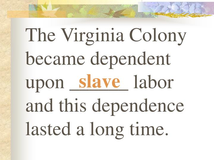 The Virginia Colony became dependent upon ______ labor and this dependence lasted a long time.