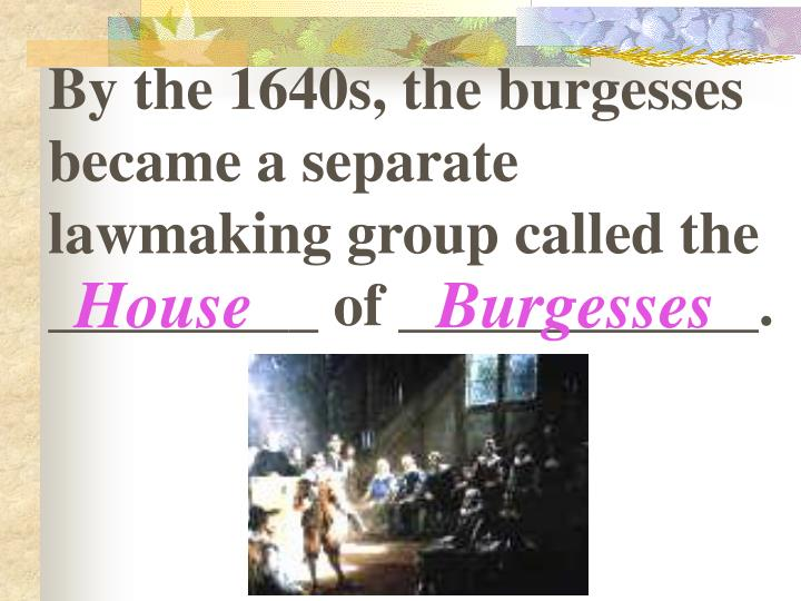 By the 1640s, the burgesses became a separate lawmaking group called the _________ of ____________.