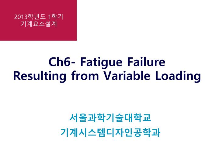 ch6 fatigue failure resulting from variable loading n.