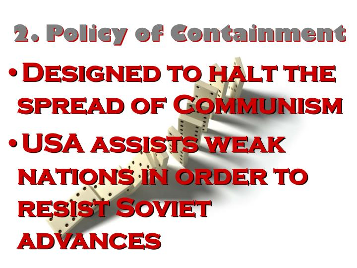 doctrine of containment Truman doctrine (ideas) containment – the usa's policy to stop communism  from spreading this was the opposite of the policy of isolationism president.