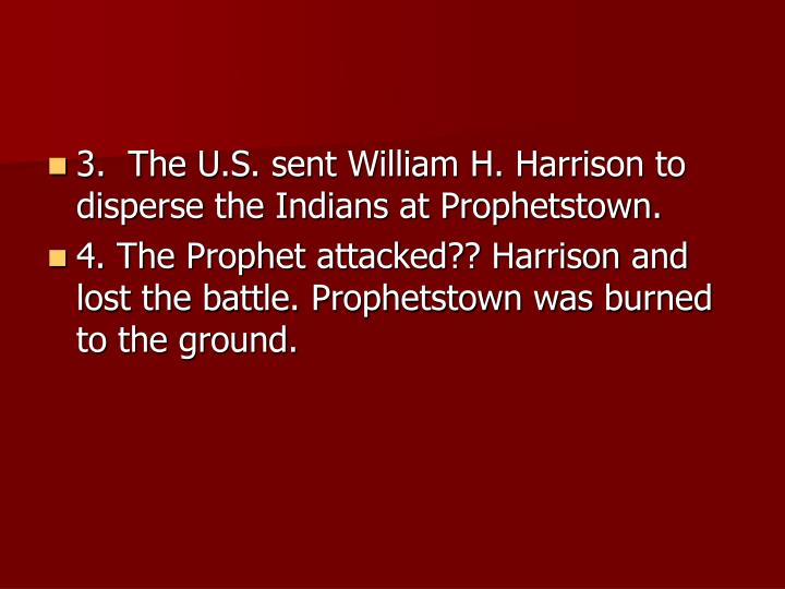 3.  The U.S. sent William H. Harrison to disperse the Indians at Prophetstown.