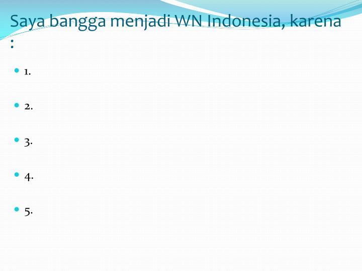 Saya bangga menjadi WN Indonesia, karena :
