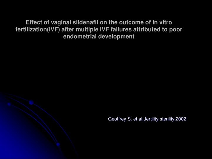 Effect of vaginal sildenafil on the outcome of in vitro fertilization(IVF) after multiple IVF failures attributed to poor endometrial development