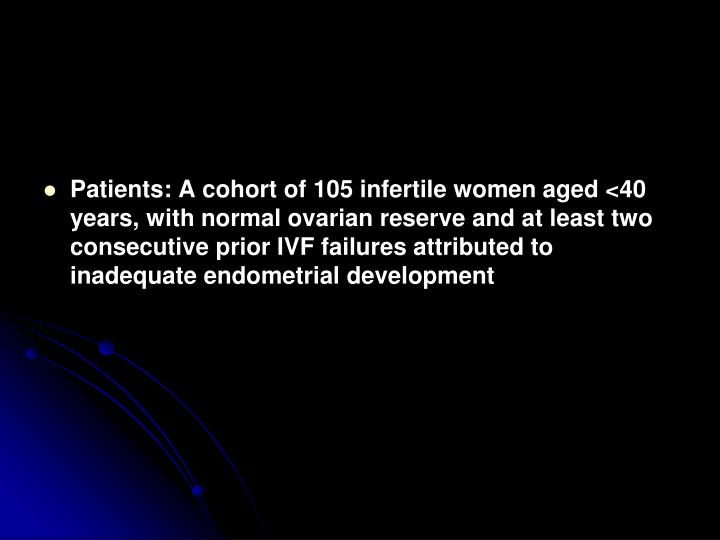 Patients: A cohort of 105 infertile women aged <40 years, with normal ovarian reserve and at least two consecutive prior IVF failures attributed to inadequate endometrial development
