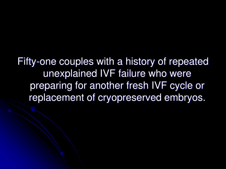 Fifty-one couples with a history of repeated unexplained IVF failure who were preparing for another fresh IVF cycle or replacement of cryopreserved embryos.
