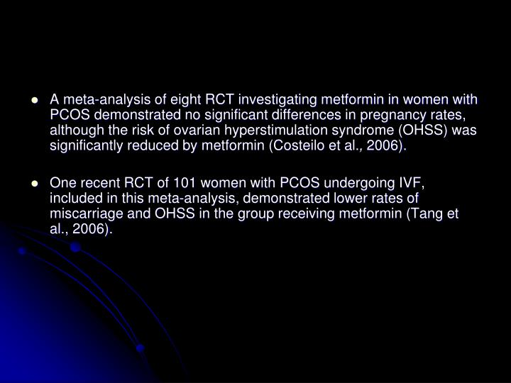 A meta-analysis of eight RCT investigating metformin in women with PCOS demonstrated no significant differences in pregnancy rates, although the risk of ovarian hyperstimulation syndrome (OHSS) was significantly reduced by metformin (Costeilo et al.